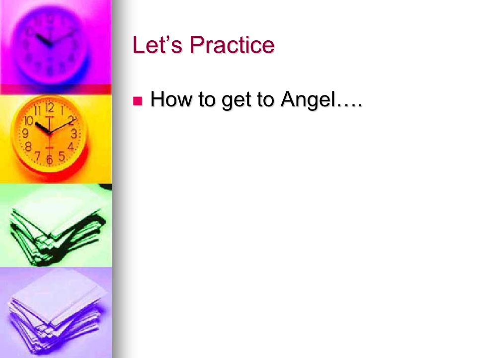 Lets Practice How to get to Angel…. How to get to Angel….