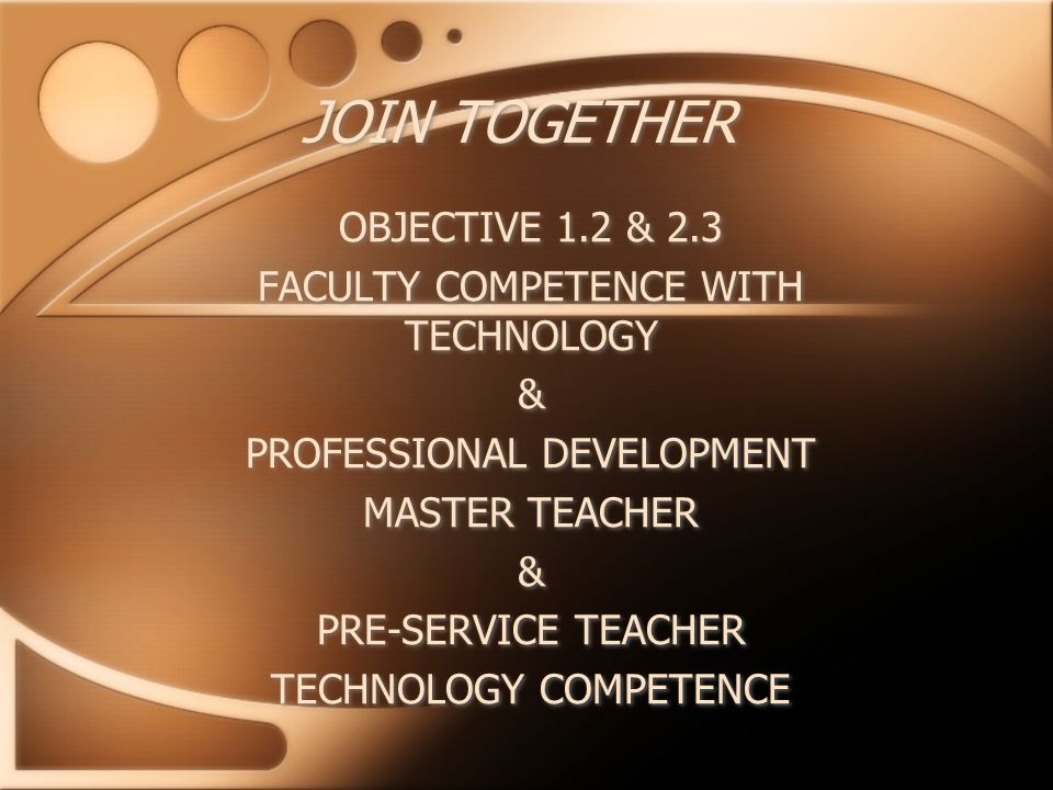 JOIN TOGETHER OBJECTIVE 1.2 & 2.3 FACULTY COMPETENCE WITH TECHNOLOGY & PROFESSIONAL DEVELOPMENT MASTER TEACHER & PRE-SERVICE TEACHER TECHNOLOGY COMPETENCE OBJECTIVE 1.2 & 2.3 FACULTY COMPETENCE WITH TECHNOLOGY & PROFESSIONAL DEVELOPMENT MASTER TEACHER & PRE-SERVICE TEACHER TECHNOLOGY COMPETENCE