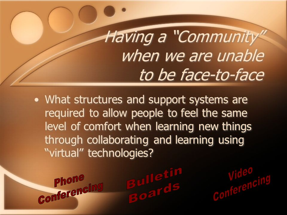 Having a Community when we are unable to be face-to-face What structures and support systems are required to allow people to feel the same level of comfort when learning new things through collaborating and learning using virtual technologies