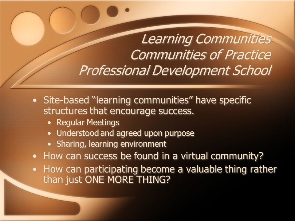 Learning Communities Communities of Practice Professional Development School Site-based learning communities have specific structures that encourage success.