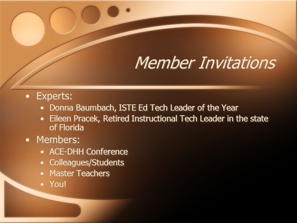 Member Invitations Experts: Donna Baumbach, ISTE Ed Tech Leader of the Year Eileen Pracek, Retired Instructional Tech Leader in the state of Florida Members: ACE-DHH Conference Colleagues/Students Master Teachers You.