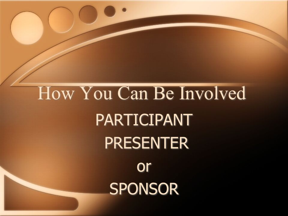How You Can Be Involved PARTICIPANT PRESENTER or SPONSOR PARTICIPANT PRESENTER or SPONSOR