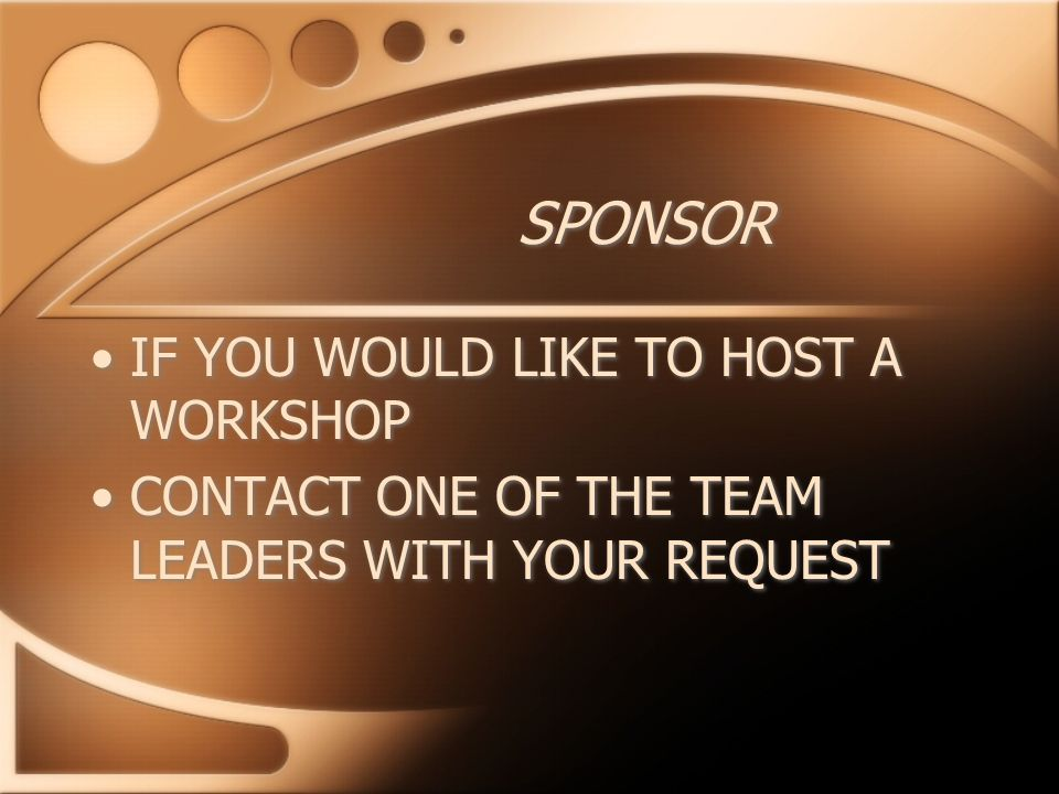 SPONSOR IF YOU WOULD LIKE TO HOST A WORKSHOP CONTACT ONE OF THE TEAM LEADERS WITH YOUR REQUEST IF YOU WOULD LIKE TO HOST A WORKSHOP CONTACT ONE OF THE TEAM LEADERS WITH YOUR REQUEST
