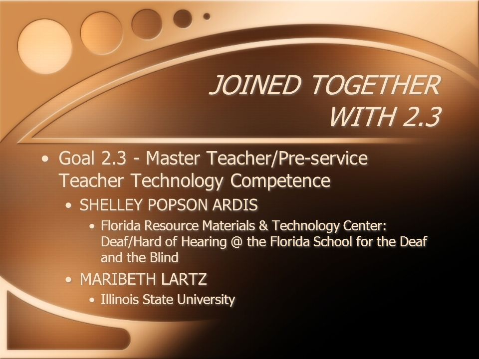 JOINED TOGETHER WITH 2.3 Goal Master Teacher/Pre-service Teacher Technology Competence SHELLEY POPSON ARDIS Florida Resource Materials & Technology Center: Deaf/Hard of the Florida School for the Deaf and the Blind MARIBETH LARTZ Illinois State University Goal Master Teacher/Pre-service Teacher Technology Competence SHELLEY POPSON ARDIS Florida Resource Materials & Technology Center: Deaf/Hard of the Florida School for the Deaf and the Blind MARIBETH LARTZ Illinois State University