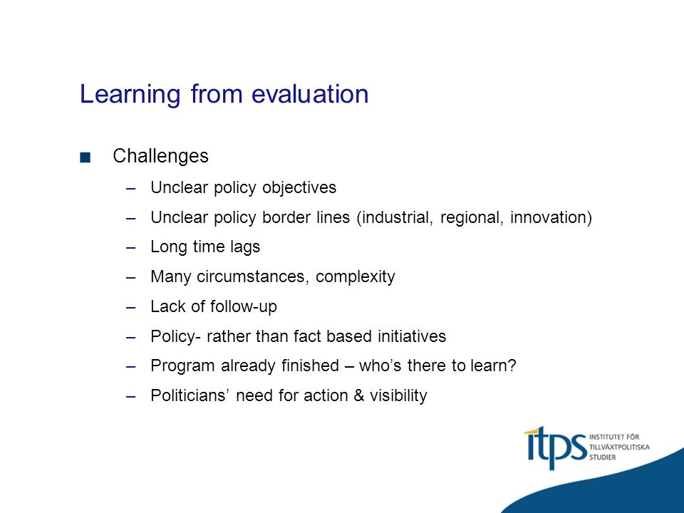 Learning from evaluation Challenges –Unclear policy objectives –Unclear policy border lines (industrial, regional, innovation) –Long time lags –Many circumstances, complexity –Lack of follow-up –Policy- rather than fact based initiatives –Program already finished – whos there to learn.