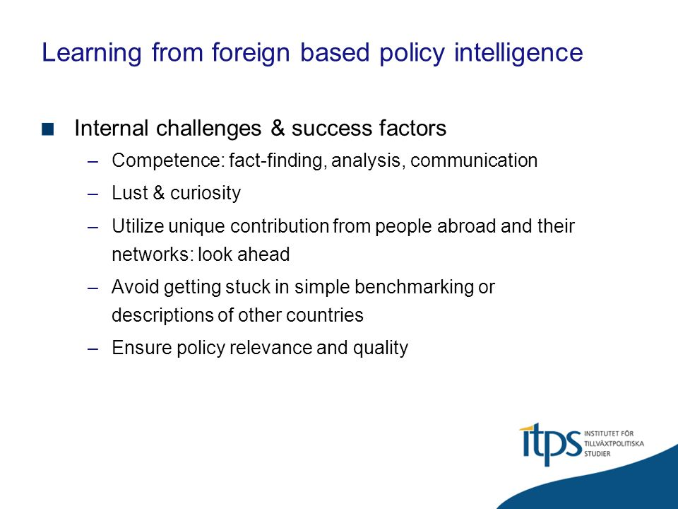 Learning from foreign based policy intelligence External challenges & success factors –Identify policy needs –Identify right people & embed ideas –Respect/handle peoples need to constantly invent the wheel … –Timing – match with financing –Provide information to your sources: give and take…