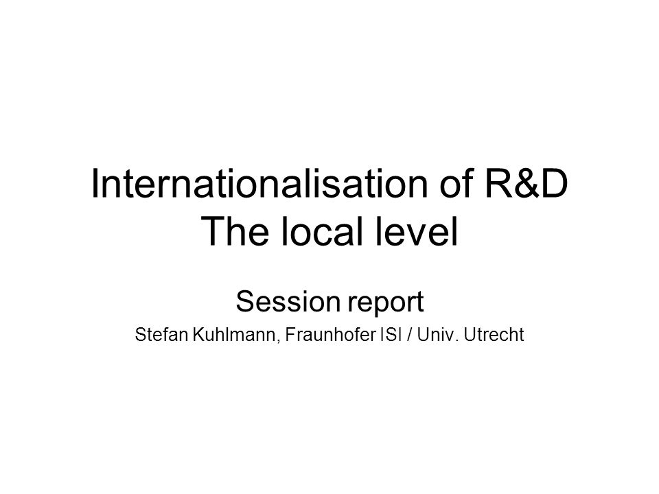 Internationalisation of R&D The local level Session report Stefan Kuhlmann, Fraunhofer ISI / Univ.