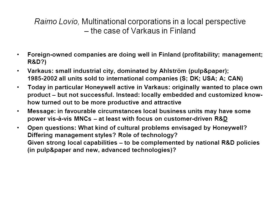 Raimo Lovio, Multinational corporations in a local perspective – the case of Varkaus in Finland Foreign-owned companies are doing well in Finland (profitability; management; R&D ) Varkaus: small industrial city, dominated by Ahlström (pulp&paper); all units sold to international companies (S; DK; USA; A; CAN) Today in particular Honeywell active in Varkaus: originally wanted to place own product – but not successful.