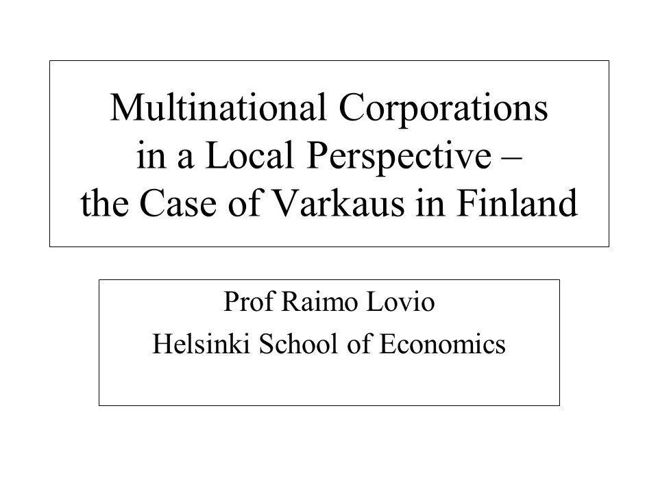 Multinational Corporations in a Local Perspective – the Case of Varkaus in Finland Prof Raimo Lovio Helsinki School of Economics