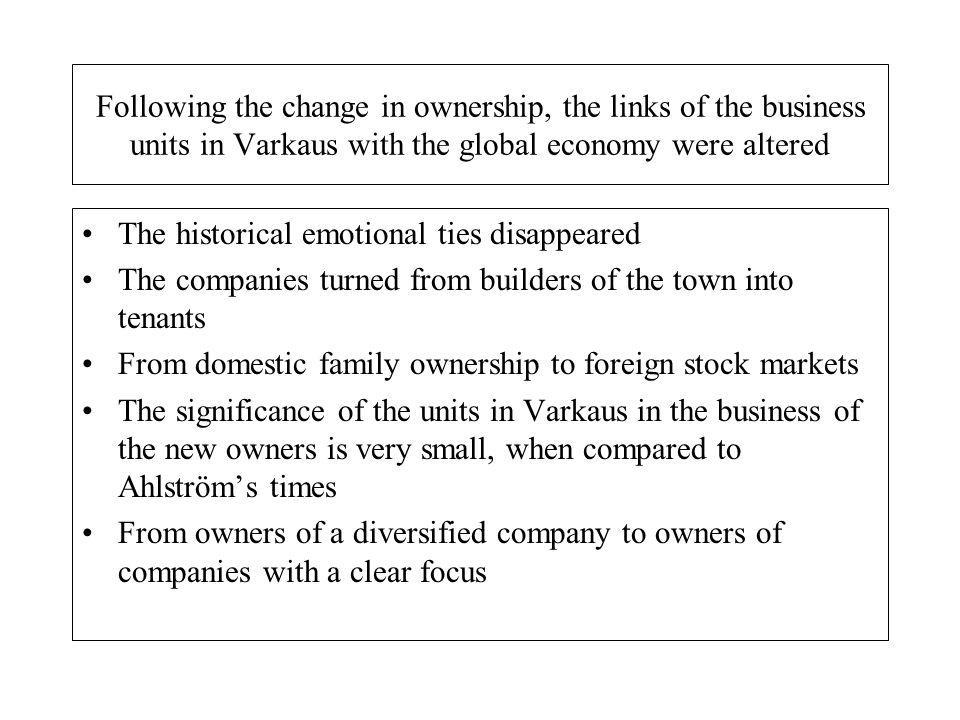 Following the change in ownership, the links of the business units in Varkaus with the global economy were altered The historical emotional ties disappeared The companies turned from builders of the town into tenants From domestic family ownership to foreign stock markets The significance of the units in Varkaus in the business of the new owners is very small, when compared to Ahlströms times From owners of a diversified company to owners of companies with a clear focus