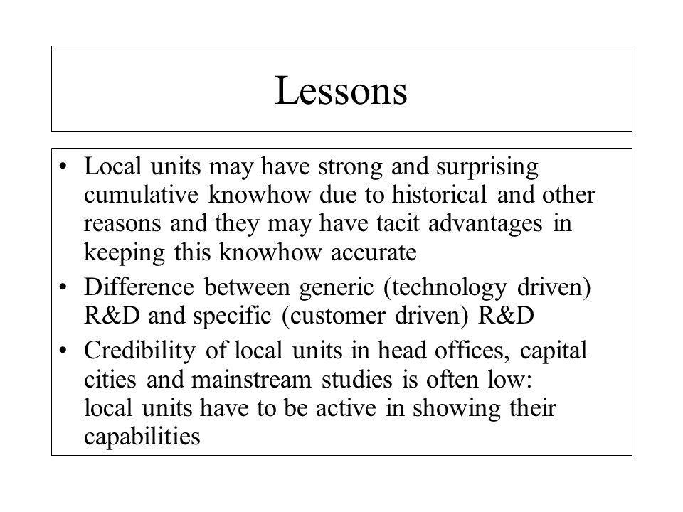 Lessons Local units may have strong and surprising cumulative knowhow due to historical and other reasons and they may have tacit advantages in keeping this knowhow accurate Difference between generic (technology driven) R&D and specific (customer driven) R&D Credibility of local units in head offices, capital cities and mainstream studies is often low: local units have to be active in showing their capabilities
