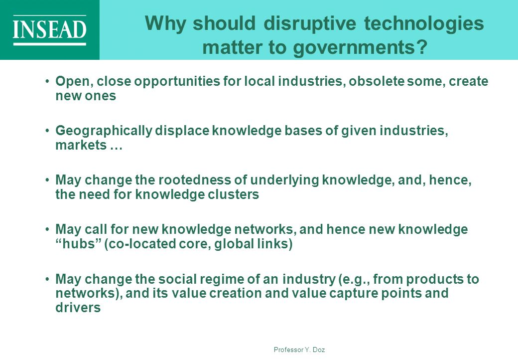Professor Y. Doz Why should disruptive technologies matter to governments? Open, close opportunities for local industries, obsolete some, create new o