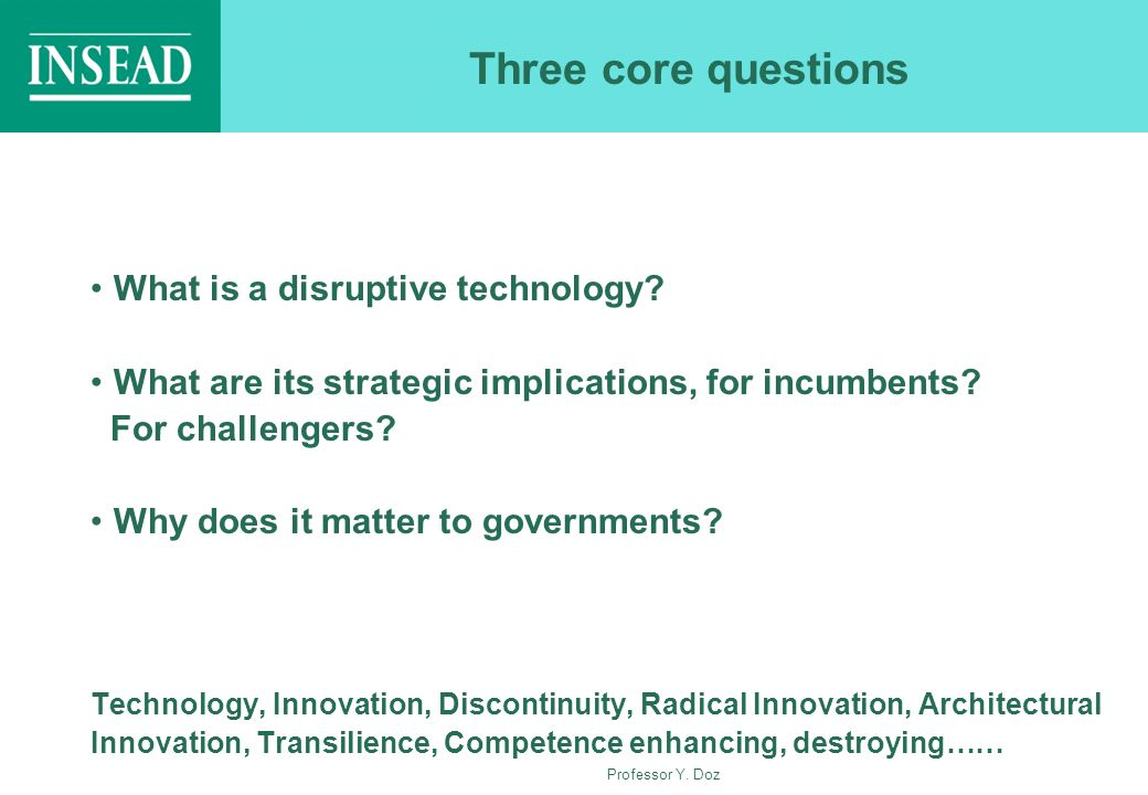 Professor Y. Doz Three core questions What is a disruptive technology? What are its strategic implications, for incumbents? For challengers? Why does