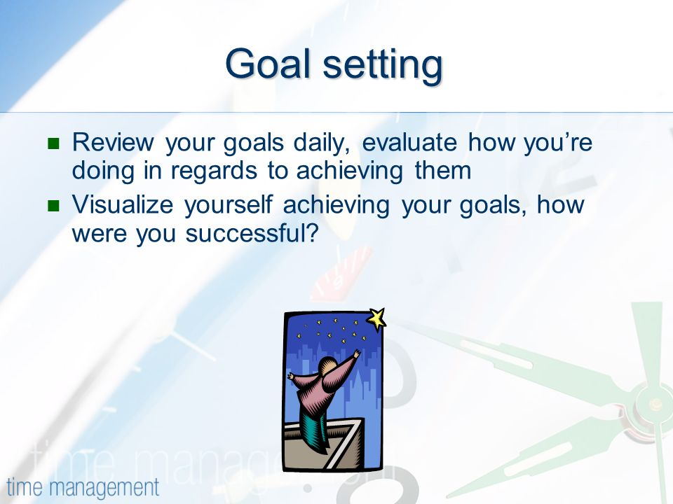 Goal setting Review your goals daily, evaluate how youre doing in regards to achieving them Visualize yourself achieving your goals, how were you successful