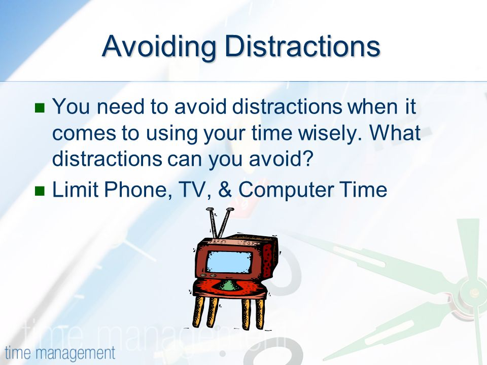 Avoiding Distractions You need to avoid distractions when it comes to using your time wisely.