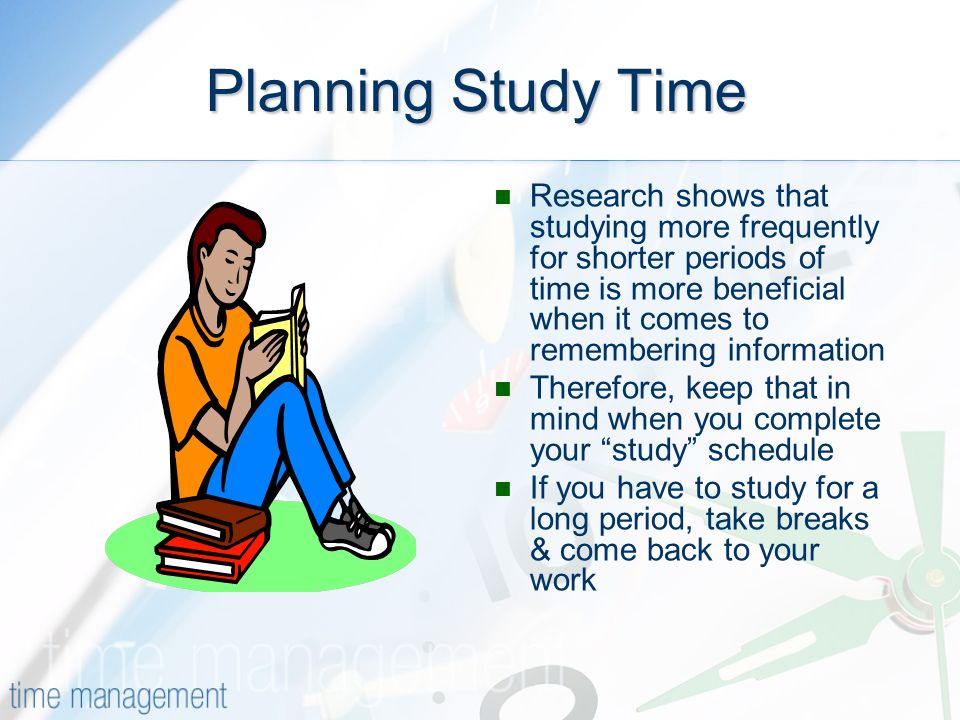 Planning Study Time Research shows that studying more frequently for shorter periods of time is more beneficial when it comes to remembering information Therefore, keep that in mind when you complete your study schedule If you have to study for a long period, take breaks & come back to your work