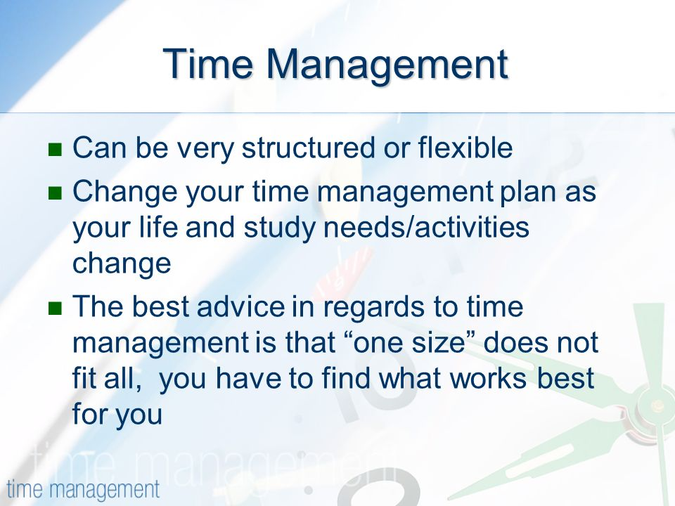 Time Management Can be very structured or flexible Change your time management plan as your life and study needs/activities change The best advice in regards to time management is that one size does not fit all, you have to find what works best for you
