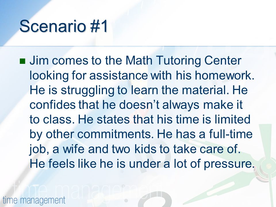 Scenario #1 Jim comes to the Math Tutoring Center looking for assistance with his homework.