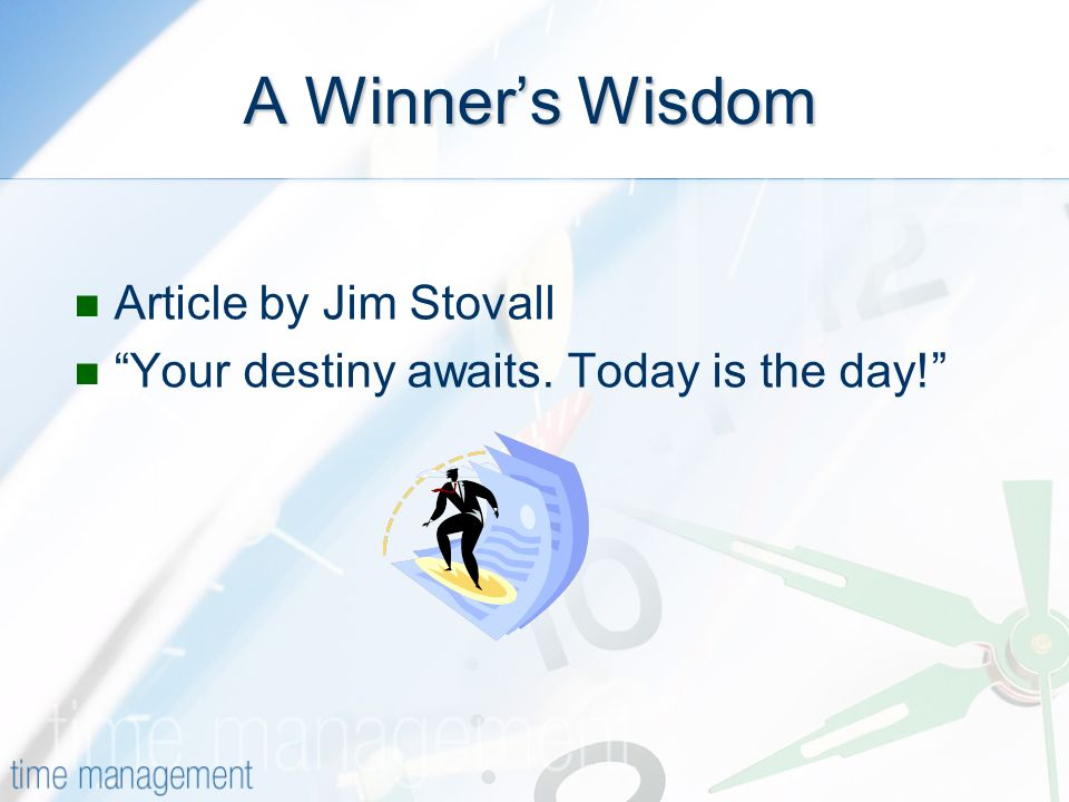 A Winners Wisdom Article by Jim Stovall Your destiny awaits. Today is the day!