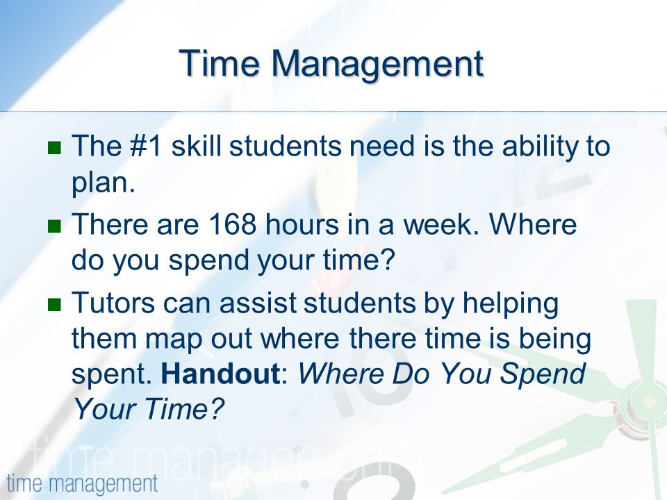 Time Management The #1 skill students need is the ability to plan.