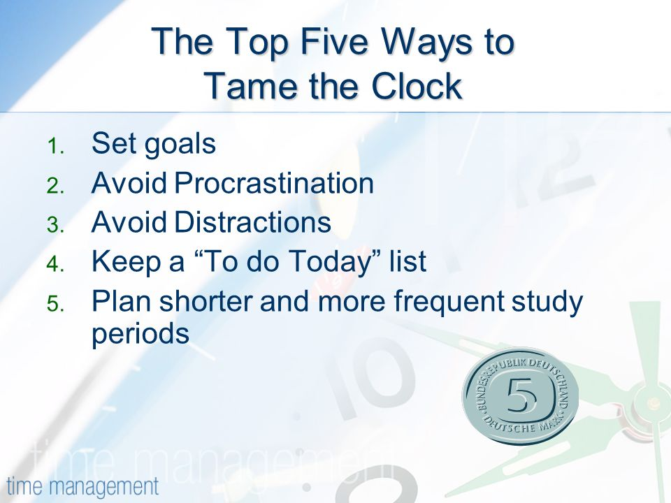 The Top Five Ways to Tame the Clock 1. Set goals 2.