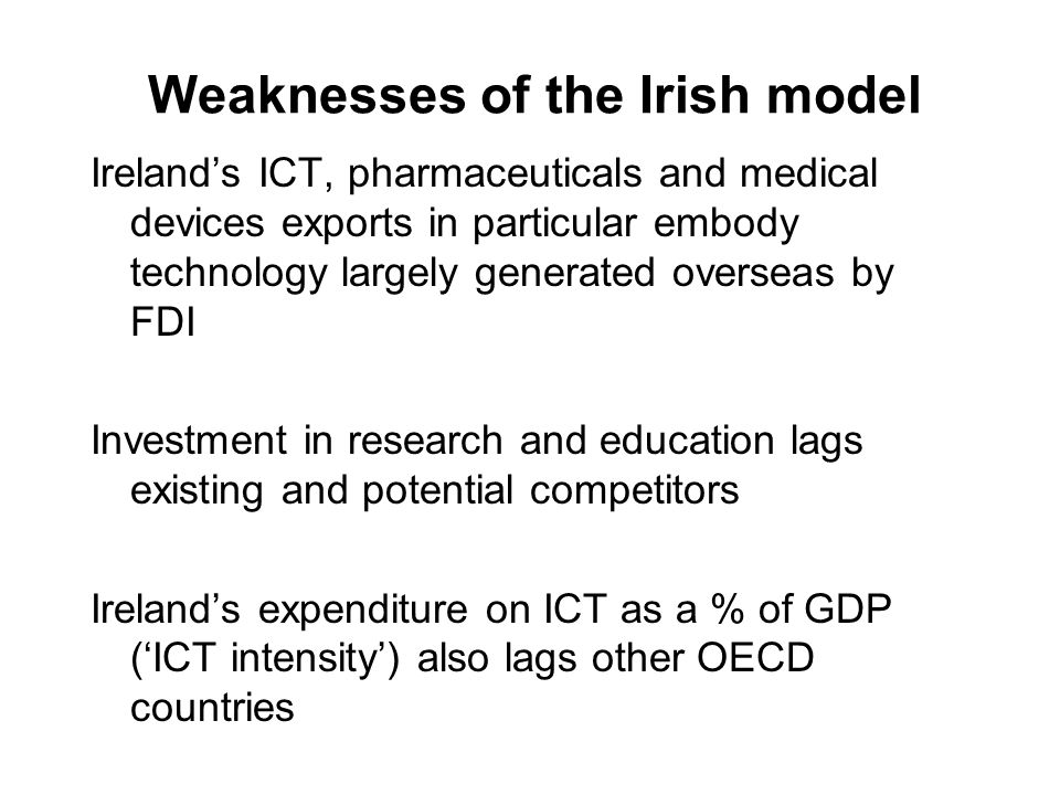 Weaknesses of the Irish model Irelands ICT, pharmaceuticals and medical devices exports in particular embody technology largely generated overseas by FDI Investment in research and education lags existing and potential competitors Irelands expenditure on ICT as a % of GDP (ICT intensity) also lags other OECD countries