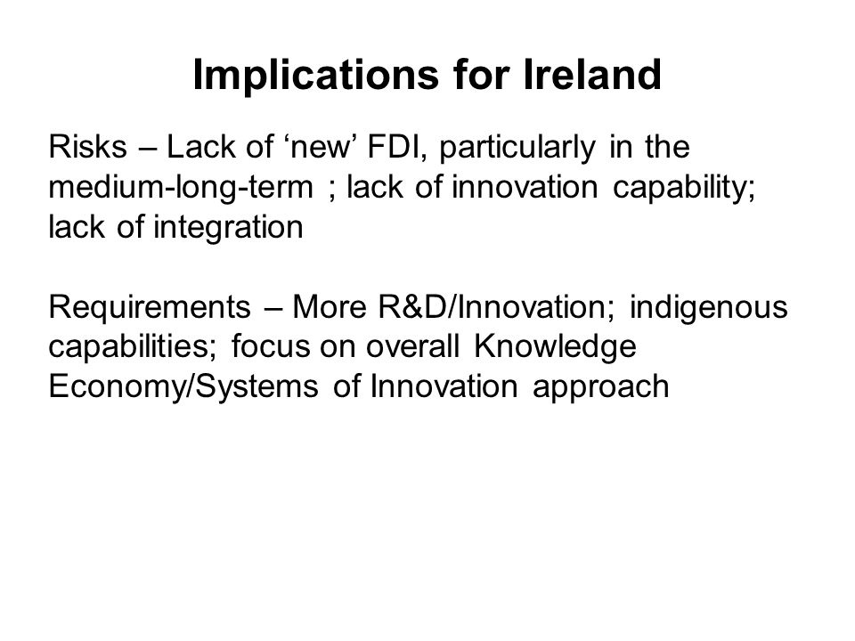 Implications for Ireland Risks – Lack of new FDI, particularly in the medium-long-term ; lack of innovation capability; lack of integration Requirements – More R&D/Innovation; indigenous capabilities; focus on overall Knowledge Economy/Systems of Innovation approach