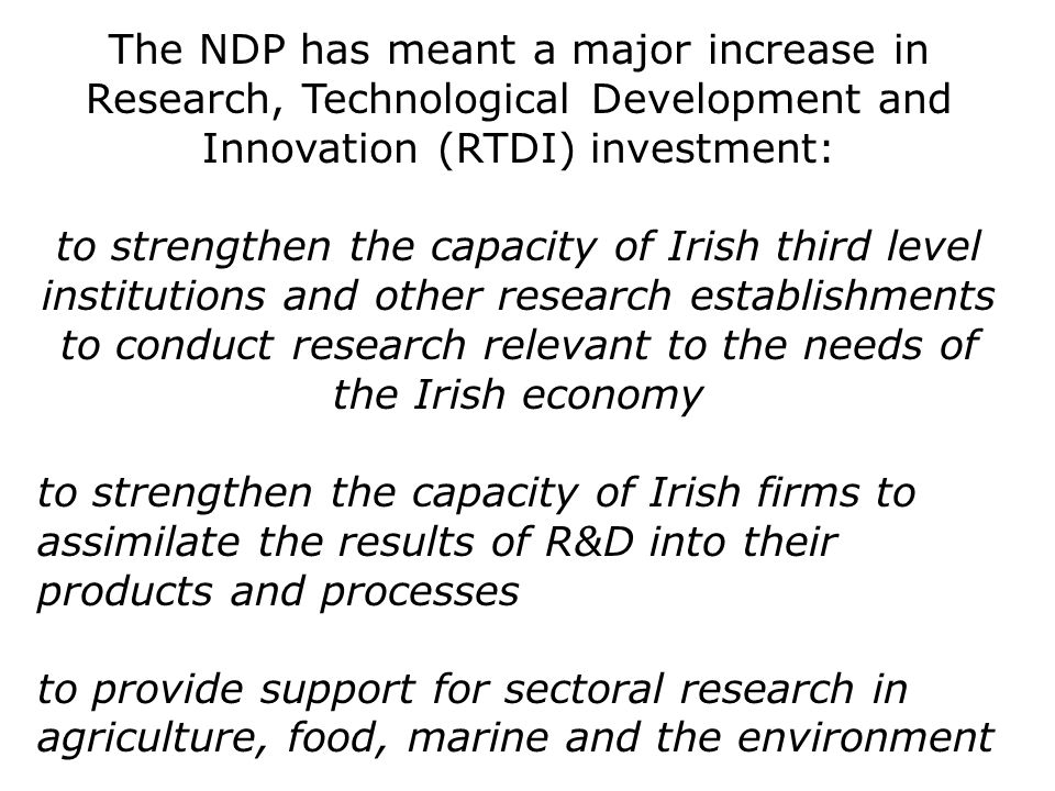 The NDP has meant a major increase in Research, Technological Development and Innovation (RTDI) investment: to strengthen the capacity of Irish third level institutions and other research establishments to conduct research relevant to the needs of the Irish economy to strengthen the capacity of Irish firms to assimilate the results of R&D into their products and processes to provide support for sectoral research in agriculture, food, marine and the environment