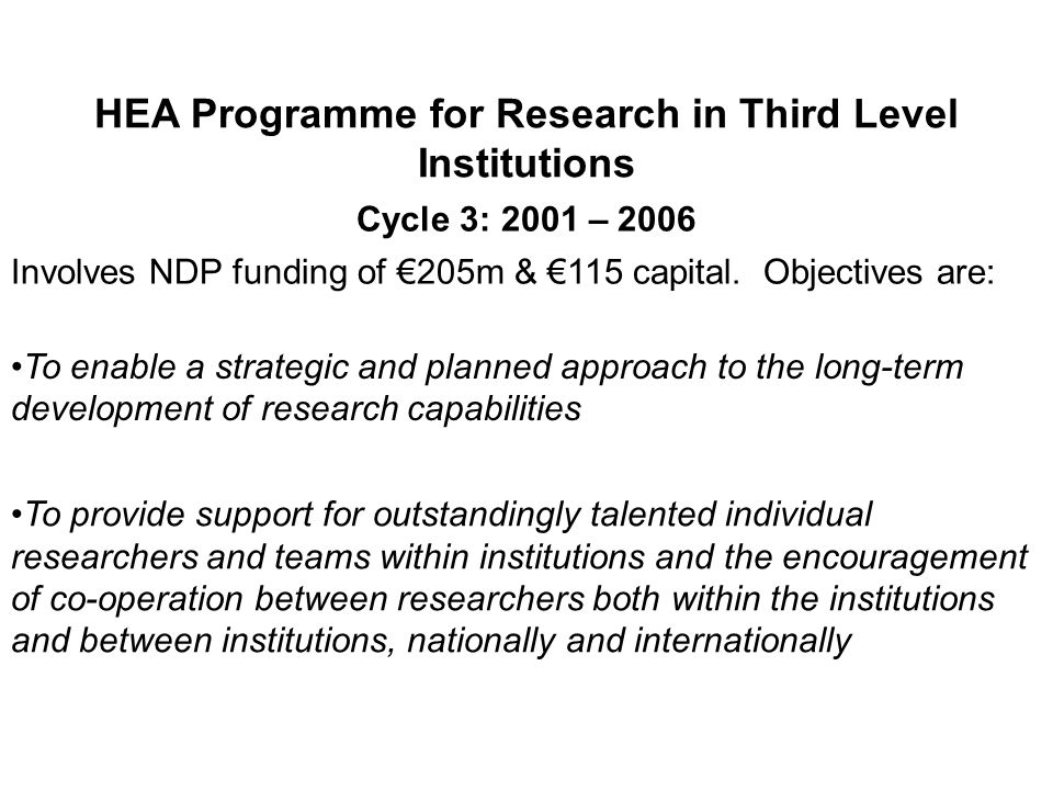 HEA Programme for Research in Third Level Institutions Cycle 3: 2001 – 2006 Involves NDP funding of 205m & 115 capital. Objectives are: To enable a st