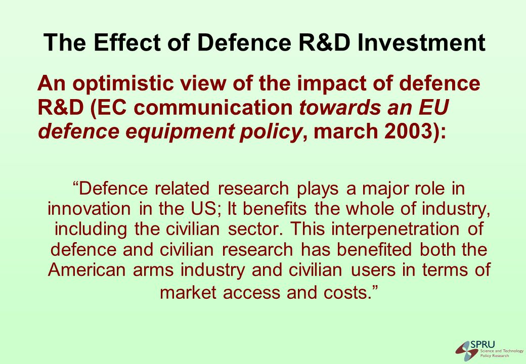 Yet the Effect of Defence R&D is Controversial Recall 70s and 80s literature on the detrimental effects of defence research and production In key technological fields defence follows civilian innovation Defence R&D is mainly D (development) Effects of defence R&D depends on conditions (institutional structure, R&D management, type of R&D...)
