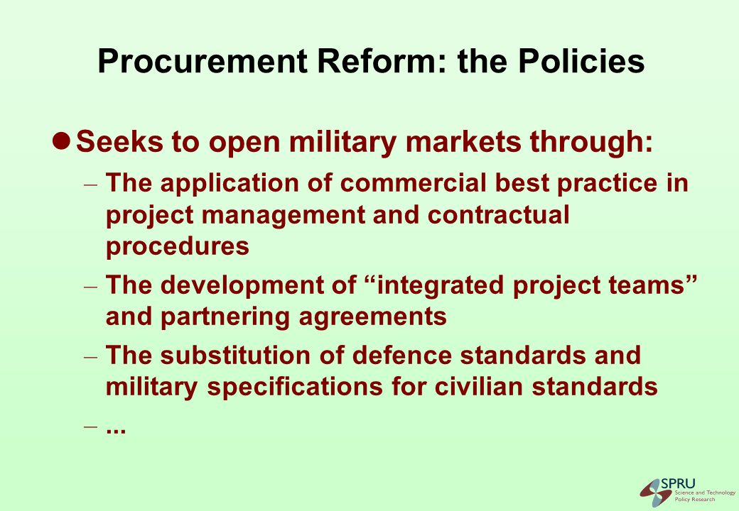 Procurement Reform: the Practice Many reform tools appear as technical (ILS, CALS, continuous acquisition, MILSPEC reform, IPTs..) These building blocks are tackled (mainly) at national level, and… …in isolation from each other (functional silos)