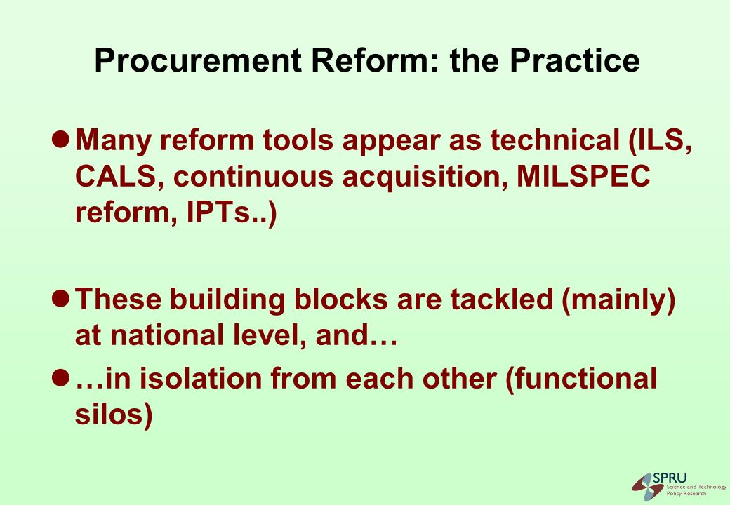 Procurement Reform: the Building Blocks are Interrelated Cost control and improvement technological capability Life-cycle approach CALS, ILS (maintenance cost planning) Integrated Project Teams Incremental acquisition Use of commercial components and subsystems (COTS, NDI) MILSPEC and MILSTD reform Suppliers take on more design and maintenance responsibilities Flexible performance definitions Closer customer/supplier relationship Modular design, open systems architecture, obsolescence management