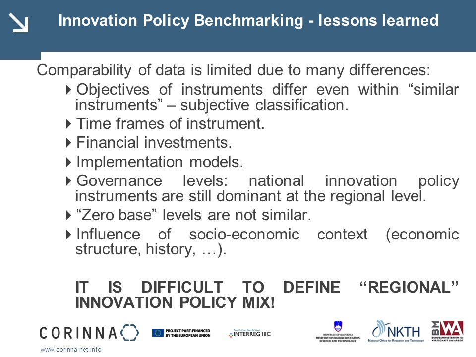 www.corinna-net.info Innovation Policy Benchmarking - lessons learned Comparability of data is limited due to many differences: Objectives of instrume