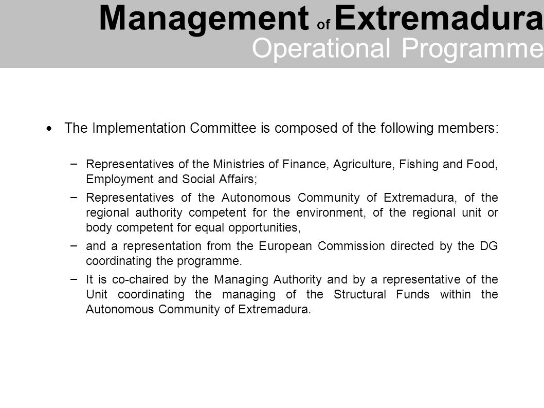 The Implementation Committee is composed of the following members: – Representatives of the Ministries of Finance, Agriculture, Fishing and Food, Employment and Social Affairs; – Representatives of the Autonomous Community of Extremadura, of the regional authority competent for the environment, of the regional unit or body competent for equal opportunities, – and a representation from the European Commission directed by the DG coordinating the programme.