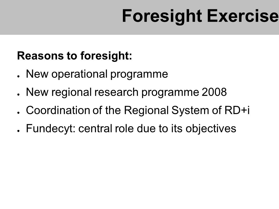 Reasons to foresight: New operational programme New regional research programme 2008 Coordination of the Regional System of RD+i Fundecyt: central role due to its objectives Foresight Exercise