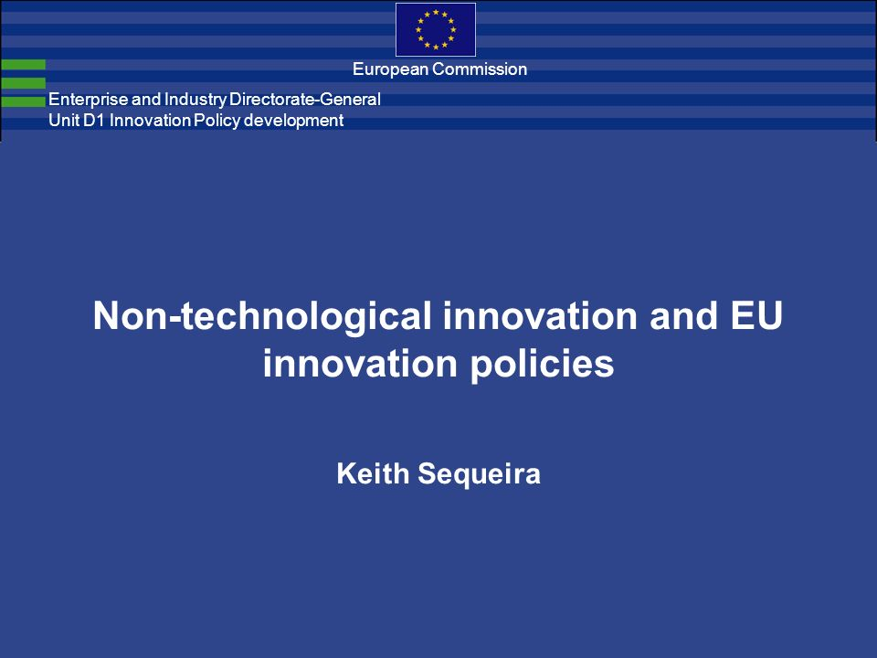 Enterprise and Industry Directorate-General Unit D1 Innovation Policy development European Commission Non-technological innovation and EU innovation policies Keith Sequeira