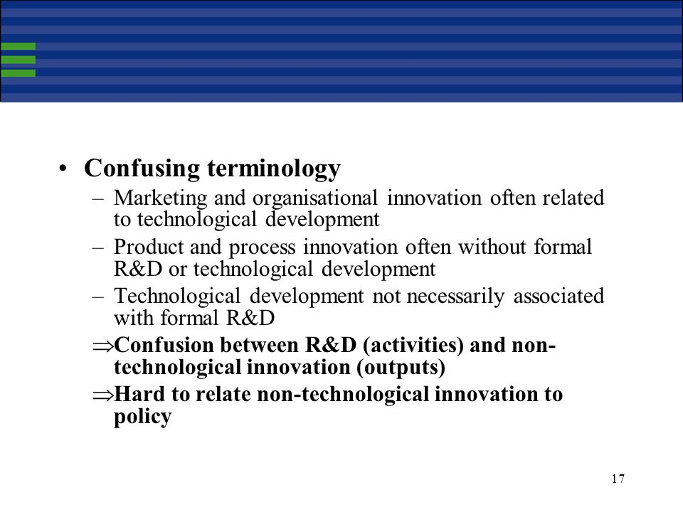 17 Confusing terminology –Marketing and organisational innovation often related to technological development –Product and process innovation often without formal R&D or technological development –Technological development not necessarily associated with formal R&D Confusion between R&D (activities) and non- technological innovation (outputs) Hard to relate non-technological innovation to policy