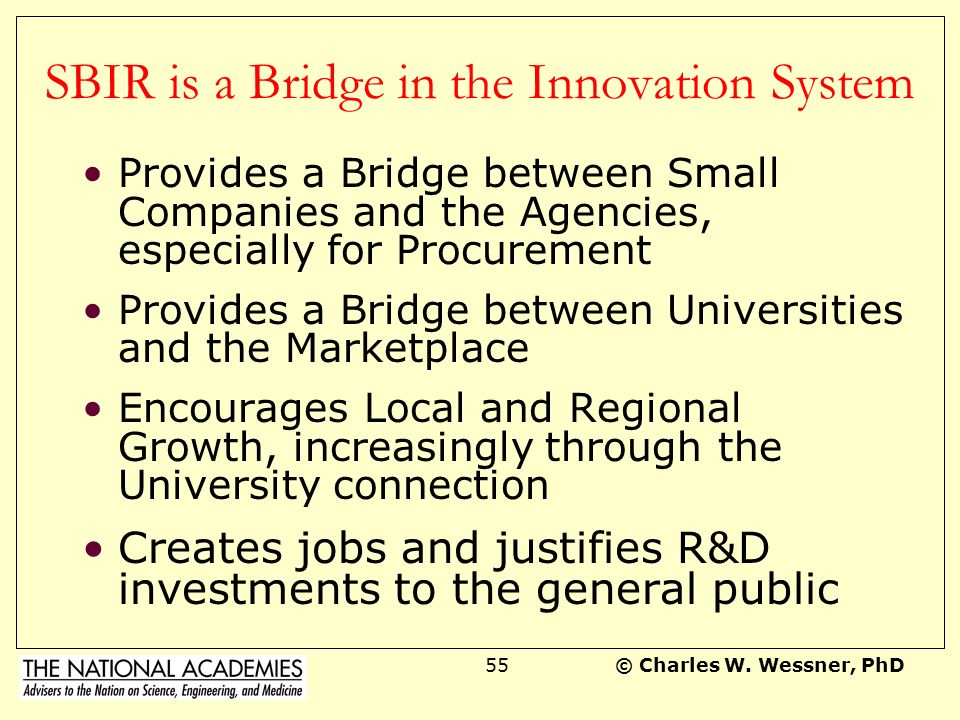 © Charles W. Wessner, PhD54 The SBIR Model PHASE I Feasibility Research PHASE III Product Development for Govt or Commercial Market Private Sector Inv