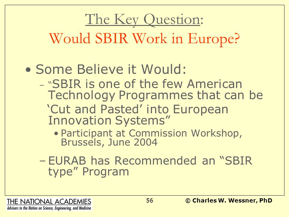 © Charles W. Wessner, PhD55 SBIR is a Bridge in the Innovation System Provides a Bridge between Small Companies and the Agencies, especially for Procu