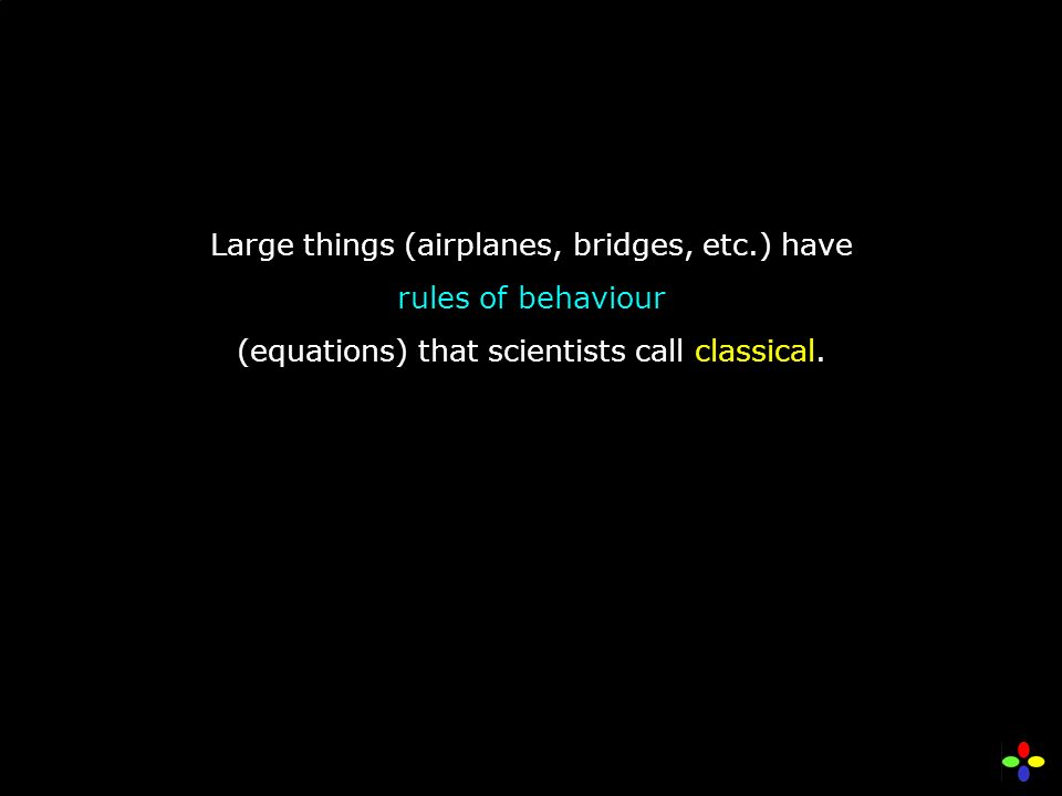 Large things (airplanes, bridges, etc.) have rules of behaviour (equations) that scientists call classical.