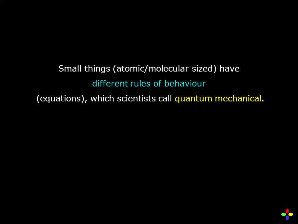 Small things (atomic/molecular sized) have different rules of behaviour (equations), which scientists call quantum mechanical.