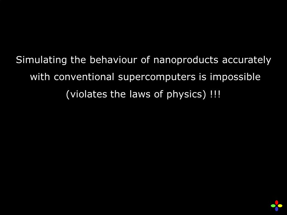 Simulating the behaviour of nanoproducts accurately with conventional supercomputers is impossible (violates the laws of physics) !!!