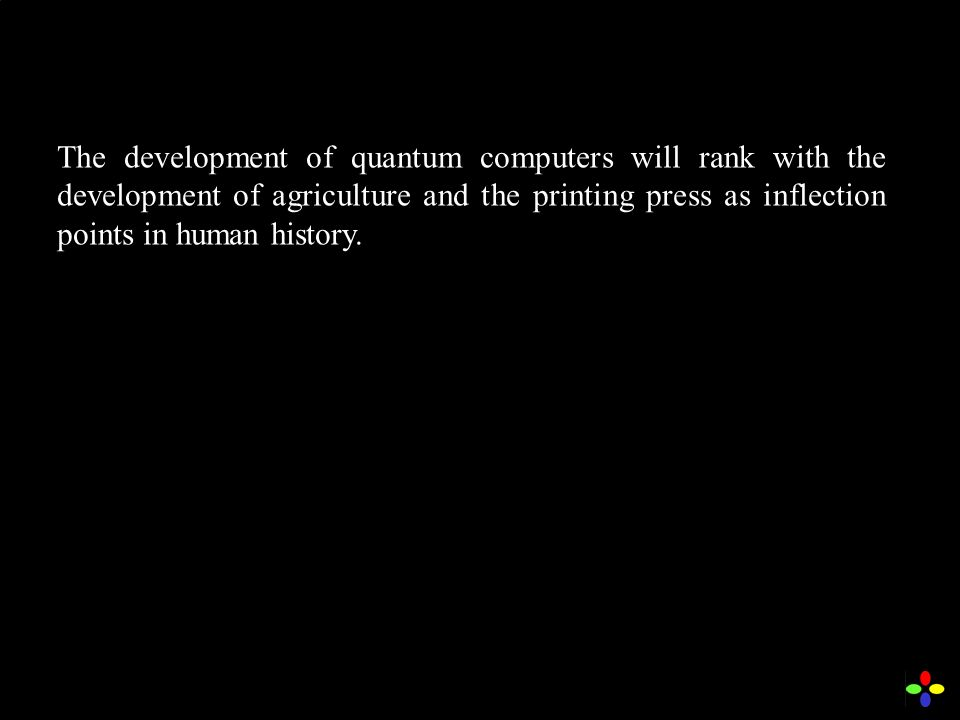The development of quantum computers will rank with the development of agriculture and the printing press as inflection points in human history.