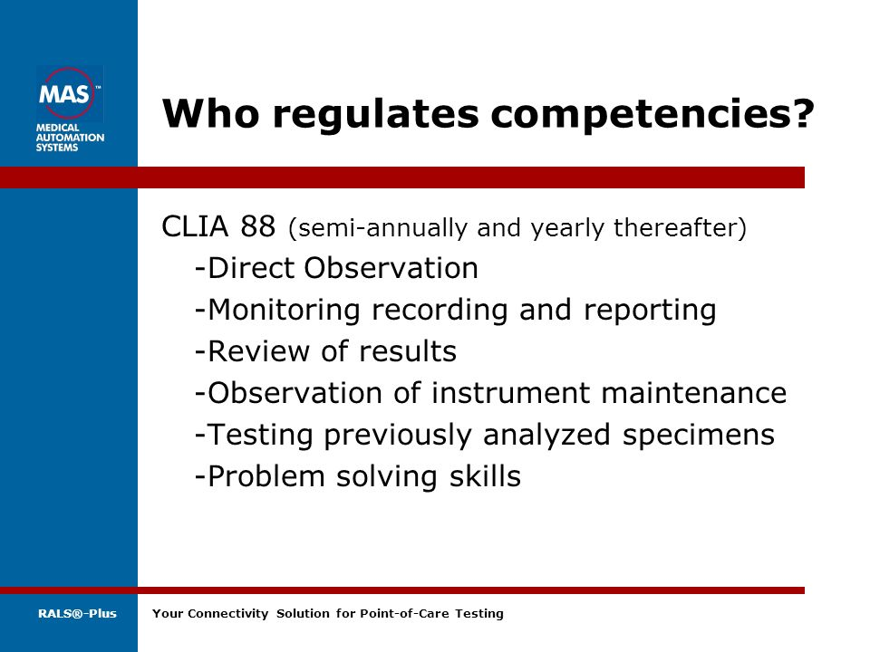RALS®-Plus Your Connectivity Solution for Point-of-Care Testing Who regulates competencies? CLIA 88 (semi-annually and yearly thereafter) -Direct Obse