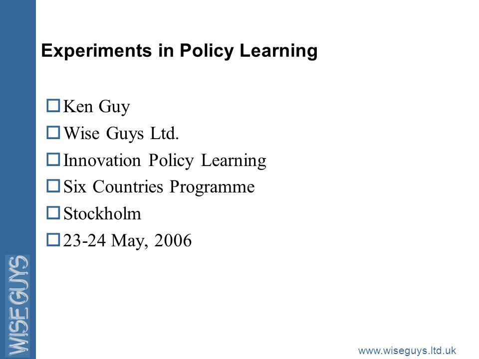 www.wiseguys.ltd.uk Experiments in Policy Learning oKen Guy oWise Guys Ltd. oInnovation Policy Learning oSix Countries Programme oStockholm o23-24 May