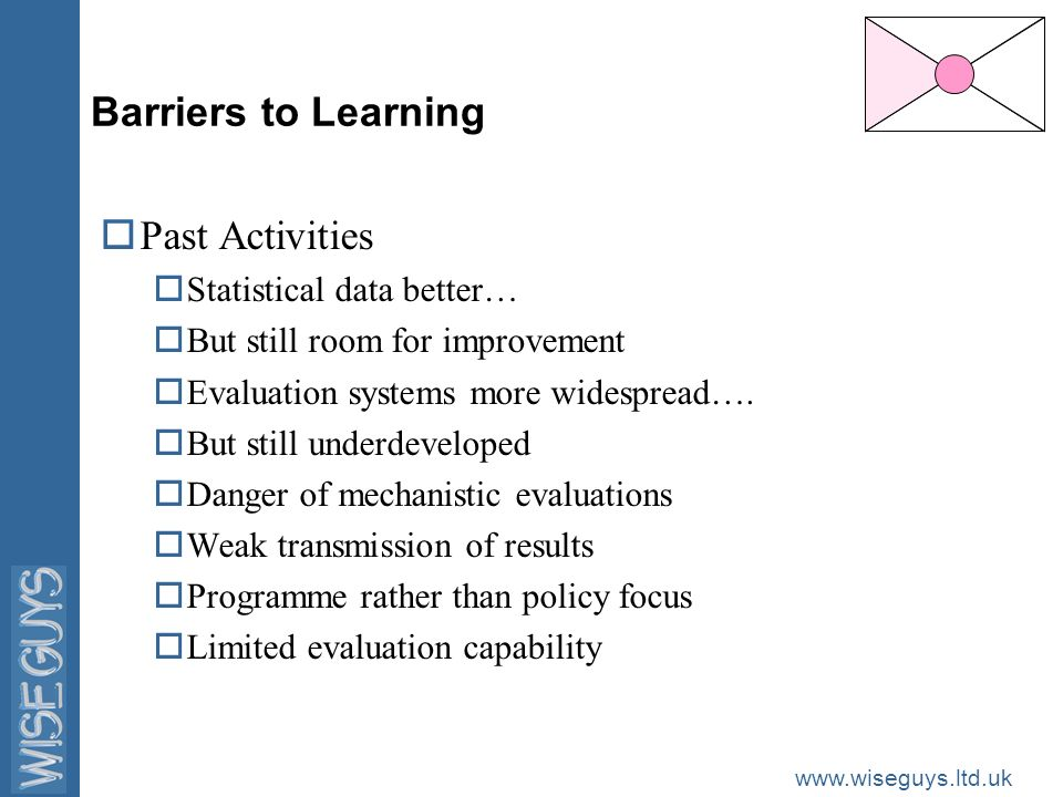 www.wiseguys.ltd.uk Barriers to Learning oPast Activities oStatistical data better… oBut still room for improvement oEvaluation systems more widespread….