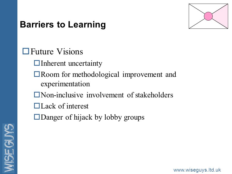 www.wiseguys.ltd.uk Barriers to Learning oFuture Visions oInherent uncertainty oRoom for methodological improvement and experimentation oNon-inclusive involvement of stakeholders oLack of interest oDanger of hijack by lobby groups