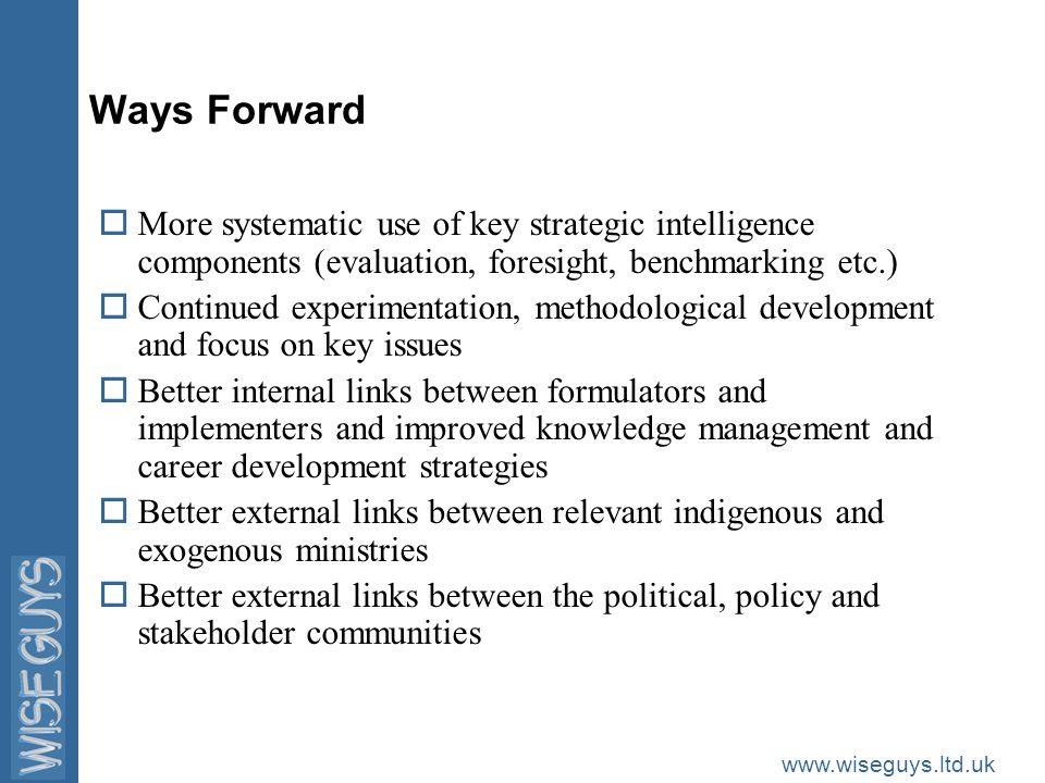 www.wiseguys.ltd.uk Ways Forward oMore systematic use of key strategic intelligence components (evaluation, foresight, benchmarking etc.) oContinued experimentation, methodological development and focus on key issues oBetter internal links between formulators and implementers and improved knowledge management and career development strategies oBetter external links between relevant indigenous and exogenous ministries oBetter external links between the political, policy and stakeholder communities