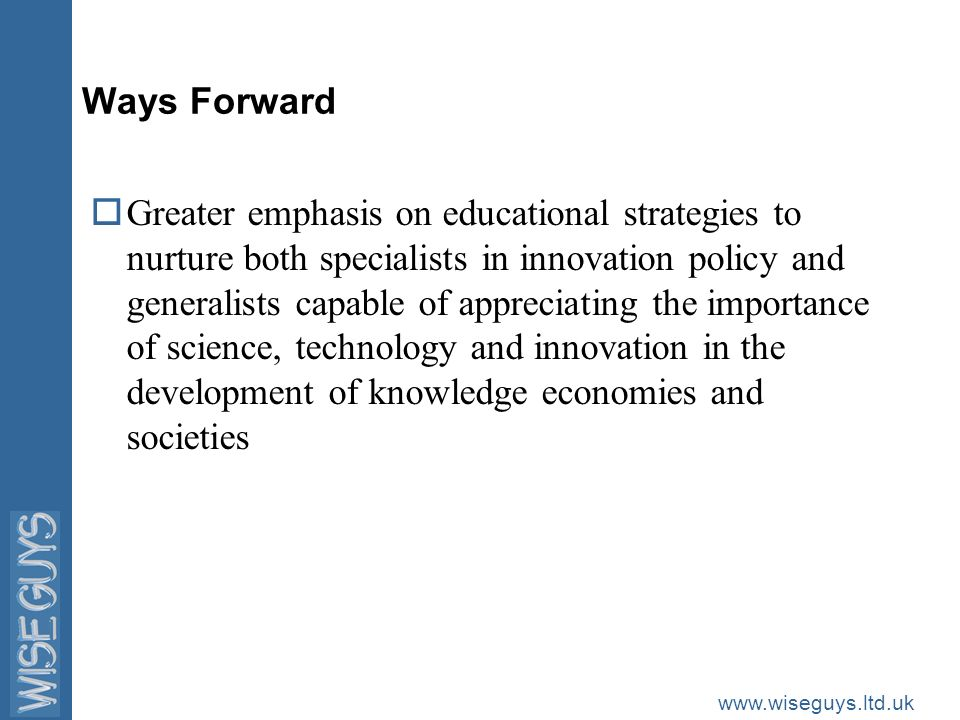 www.wiseguys.ltd.uk Ways Forward oGreater emphasis on educational strategies to nurture both specialists in innovation policy and generalists capable of appreciating the importance of science, technology and innovation in the development of knowledge economies and societies