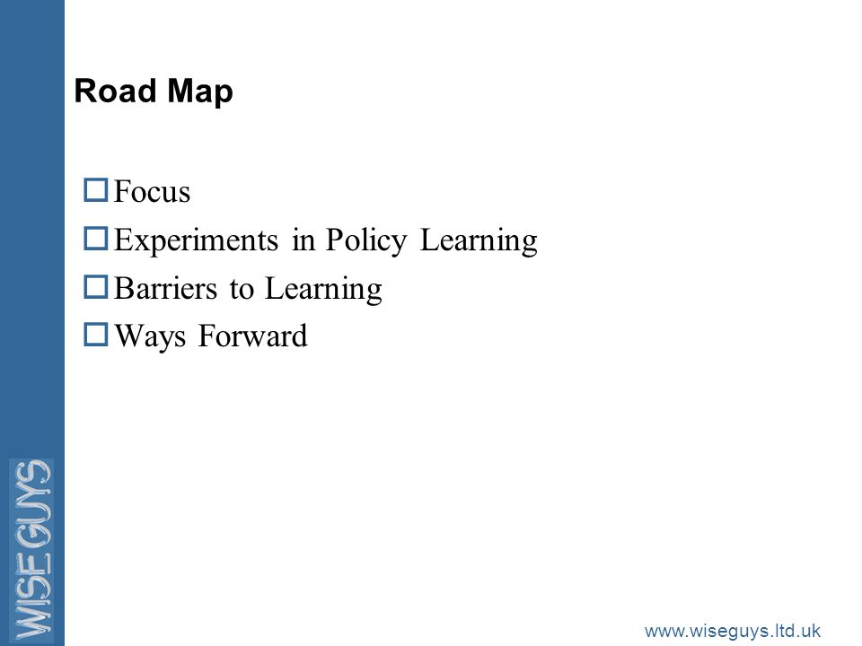 www.wiseguys.ltd.uk Road Map oFocus oExperiments in Policy Learning oBarriers to Learning oWays Forward